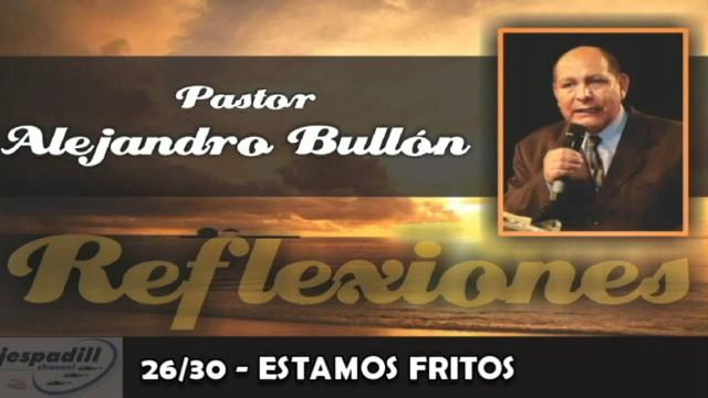 26/30 – ESTAMOS FRITOS – REFLEXIONES – PASTOR ALEJANDRO BULLÓN