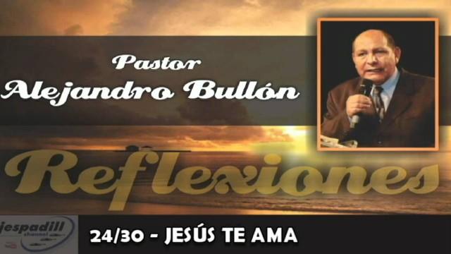 24/30 – JESÚS TE AMA – REFLEXIONES – PASTOR ALEJANDRO BULLÓN