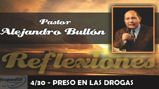 4/30 – PRESO EN LAS DROGAS – REFLEXIONES PASTOR ALEJANDRO BULLÓN