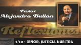 5/30 – SEÑOR, JUSTICIA NUESTRA – REFLEXIONES – PASTOR ALEJANDRO BULLÓN