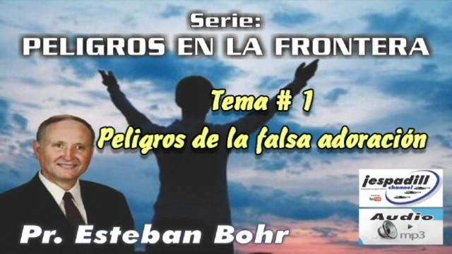 1. Peligros de la falsa adoración – PELIGROS EN LA FRONTERA – PASTOR ESTEBAN BOHR