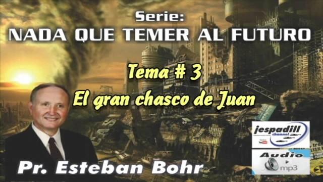 3. El gran chasco de Juan – NADA QUE TEMER AL FUTURO – PASTOR ESTEBAN BOHR