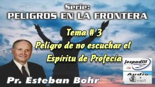 3. Peligro de no escuchar el Espiritu de Profecía – PELIGROS EN LA FRONTERA – PASTOR ESTEBAN BOHR