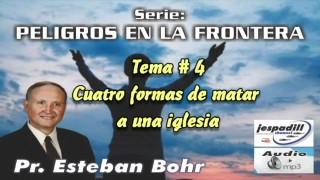 4. Cuatro formas de matar a una iglesia – PELIGROS EN LA FRONTERA – PASTOR ESTEBAN BOHR