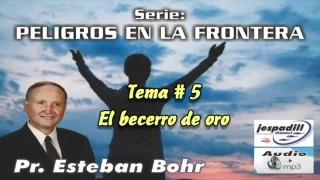 5. El becerro de oro – PELIGROS EN LA FRONTERA – PASTOR ESTEBAN BOHR