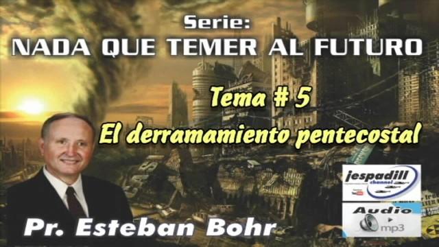 5. El derramamiento pentecostal – NADA QUE TEMER AL FUTURO – PASTOR ESTEBAN BOHR