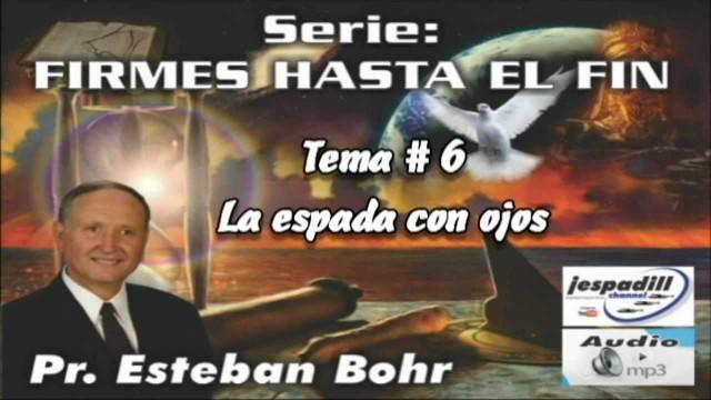 6. La espada con ojos – SERIE: FIRMES HASTA EL FIN – PR. ESTEBAN BOHR