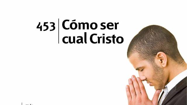 Himno 453 – Cómo ser cual Cristo – NUEVO HIMNARIO ADVENTISTA CANTADO