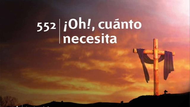 Himno 552 – ¡Oh!, cuánto necesita – NUEVO HIMNARIO ADVENTISTA CANTADO