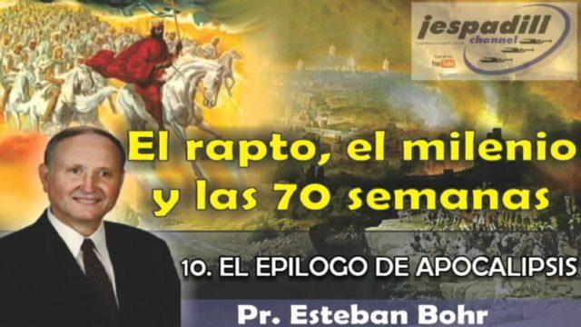 10/10   El epílogo de Apocalipsis   SERIE: EL RAPTO, EL MILENIO Y LAS 70 SEMANAS   Pastor Esteban Bohr