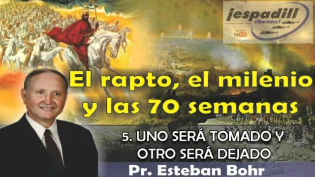 5/10   Uno será tomado y otro será dejado   SERIE: EL RAPTO, EL MILENIO Y LAS 70 SEMANAS   Pastor Esteban Bohr