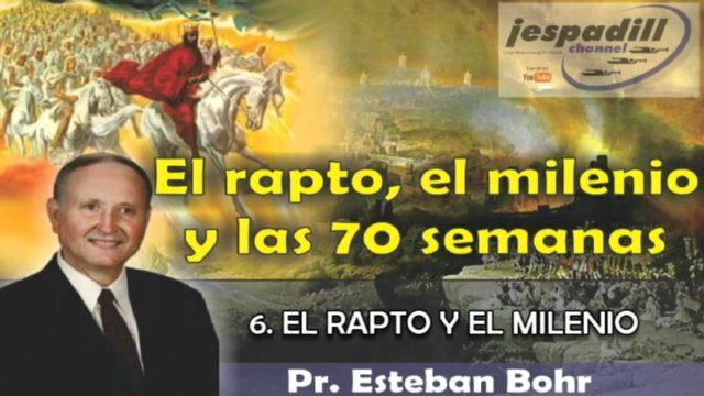 6/10   El rapto y el milenio   SERIE: EL RAPTO, EL MILENIO Y LAS 70 SEMANAS   Pastor Esteban Bohr