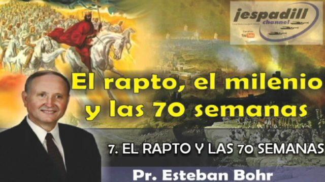 7/10   El rapto y las 70 semanas   SERIE: EL RAPTO, EL MILENIO Y LAS 70 SEMANAS   Pastor Esteban Bohr