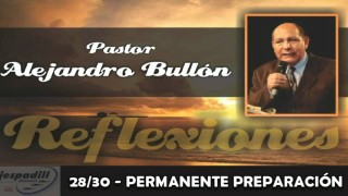 28/30 – PERMANENTE PREPARACIÓN – REFLEXIONES – PASTOR ALEJANDRO BULLÓN