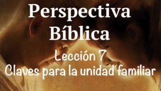 Lección 7 | Claves para la unidad familiar | Escuela Sabática Perspectiva Bíblica
