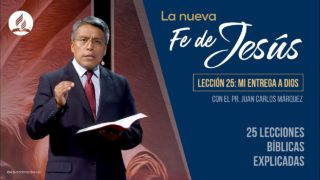 Lección 25 | Mi entrega a Dios | La Fe de Jesús | Pr. Juan Carlos Márquez